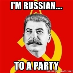 Stalin Says - i'm russian.... to a party