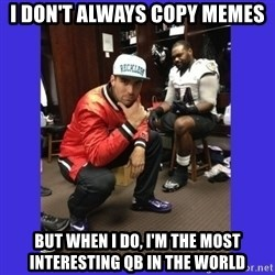 PAY FLACCO - I don't always copy memes but when i do, i'm the most interesting qb in the world