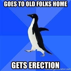 Socially Awkward Penguin - goes to old folks home gets erection