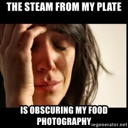 First World Problems - The steam from my plate is obscuring my food photography