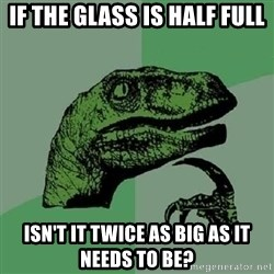 Philosoraptor - If the glass is half full isn't it twice as big as it needs to be?