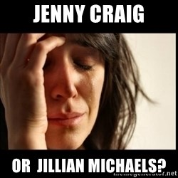 First World Problems - jenny craig or  jillian michaels?