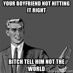 Correction Guy - your boyfriend not hitting it right bitch tell him not the world