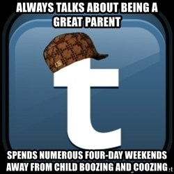 Scumblr - ALWAYS TALKS ABOUT BEING A GREAT PARENT SPENDS NUMEROUS FOUR-DAY WEEKENDS AWAY FROM CHILD BOOZING AND COOZING