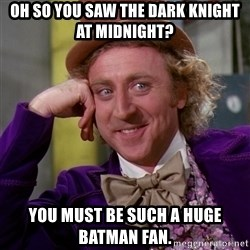 Willy Wonka - Oh so you saw The Dark Knight at Midnight? You must be such a huge batman fan.
