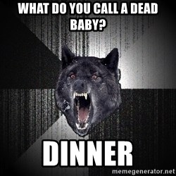 Insanity Wolf - What do you call a dead baby? Dinner