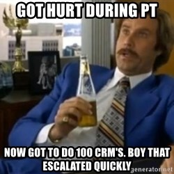 That escalated quickly-Ron Burgundy - got hurt during pt now got to do 100 crm's. boy that escalated quickly