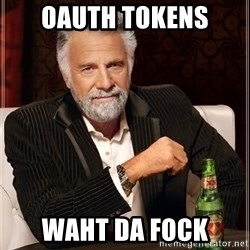 The Most Interesting Man In The World - oauth tokens waht da fock