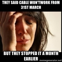 First World Problems - they said cable won'twork from 31st march but they stopped it a month earlier