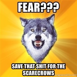 Courage Wolf - Fear??? Save that shit for the scarecrows