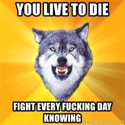 Courage Wolf - You live to die  Fight every fucking day knowing
