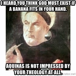 St. Thomas Aquinas - I heard you think God must exist if a banana fits in your hand. Aquinas is not impressed by your theology at all.