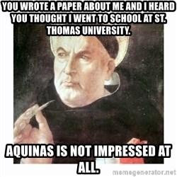 St. Thomas Aquinas - you wrote a paper about me and i heard you thought i went to school at st. thomas university. Aquinas is not impressed at all.
