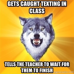 Courage Wolf - Gets caught texting in class  Tells the teacher to wait for them to finish