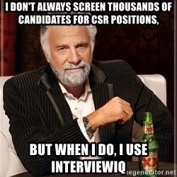 The Most Interesting Man In The World - I don't always screen thousands of candidates for csr positions, but when I do, I use InterviewIQ