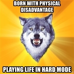 Courage Wolf - born with physical disadvantage playing life in hard mode