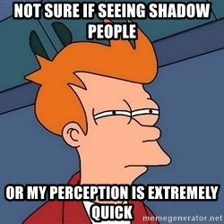 Futurama Fry - not sure if seeing shadow people or my perception is extremely quick