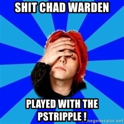 imforig - SHIT CHAD WARDEN  PLAYED WITH THE PSTRIPPLE !