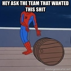 Spiderman and barrel - Hey ask the team that wanted this shit