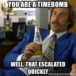 That escalated quickly-Ron Burgundy - YOU ARE A TIMEBOMB WELL, THAT ESCALATED QUICKLY