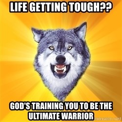 Courage Wolf - life getting tough?? God's training you to be the ultimate warrior