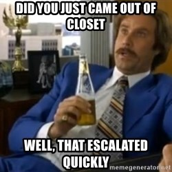 That escalated quickly-Ron Burgundy - DID YOU JUST CAME OUT OF CLOSET WELL, THAT ESCALATED QUICKLY