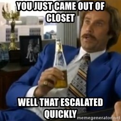 That escalated quickly-Ron Burgundy - YOU JUST CAME OUT OF CLOSET WELL THAT ESCALATED QUICKLY