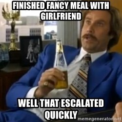 That escalated quickly-Ron Burgundy - finished fancy meal with girlfriend well that escalated quickly