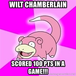 Slowpoke - wilt chamberlain scored 100 pts in a game!!!