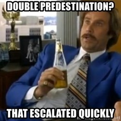 That escalated quickly-Ron Burgundy - double predestination?  that escalated quickly