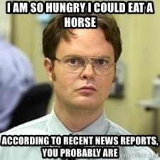 Dwight Shrute - I am so hungry I could eat a horse according to recent news reports, you probably are
