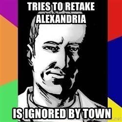 Spiteful Spencer - Tries to retake alexandria  is ignored by town