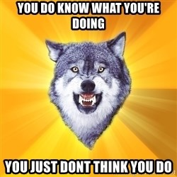 Courage Wolf - you do know what you're doing you just dont think you Do