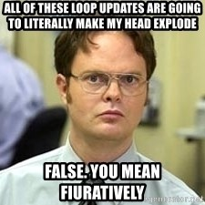 Dwight Shrute - All of these loop updates are going to literally make my head explode False. You mean fiuratively