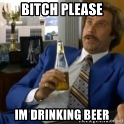 That escalated quickly-Ron Burgundy - BITCH PLEASE IM DRINKING BEER