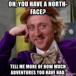 Willy Wonka - Oh, you have a north-Face? tell me more of how much adventures you have had.