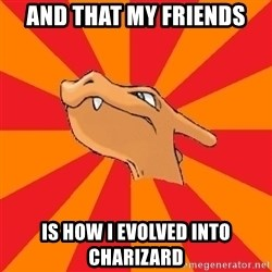 Charizard - and that my friends is how i evolved into charizard