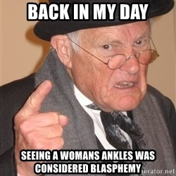 Angry Old Man - back in my day seeing a womans ankles was considered blasphemy