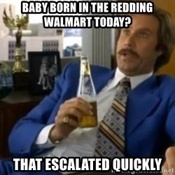 That escalated quickly-Ron Burgundy - Baby Born in the redding walmart today? that escalated quickly
