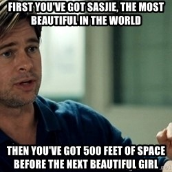 Moneyball Brad Pitt - first you've got sasjie, the most beautiful in the world then you've got 500 feet of space before the next beautiful girl
