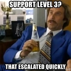 That escalated quickly-Ron Burgundy - Support level 3? That escalated quickly