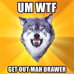 Courage Wolf - UM WTF GET OUT MAH DRAWER
