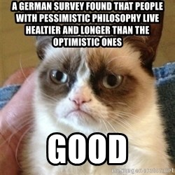 Grumpy Cat  - A German survey found that people with pessimistic philosophy live healtier and longer than the optimistic ones  good