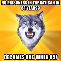 Courage Wolf - No prisoners in the vatican in 84 years? becomes one, when 85!