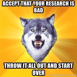 Courage Wolf - Accept that your research is bad throw it all out and start over