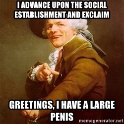 Joseph Ducreux - i advance upon the social establishment and exclaim greetings, i have a large penis