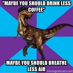 "Dinosaur Director - ""Maybe you should drink less coffee"" Maybe you should breathe less air"