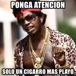 Trinidad James meme  - ponga atencion  solo un cigarro mas playo