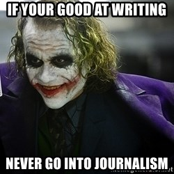 joker - if your good at writing never go into journalism