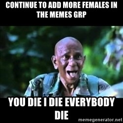 muthu - CONTINUE to add more females in the memes grp You die i die everybody die